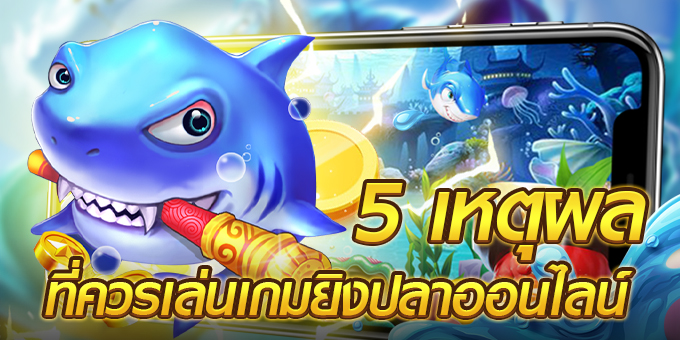 5 เหตุผลที่ควรเล่นเกมยิงปลาออนไลน์ เล่นเกมเงินได้จริง พร้อมแจกเครดิตฟรี